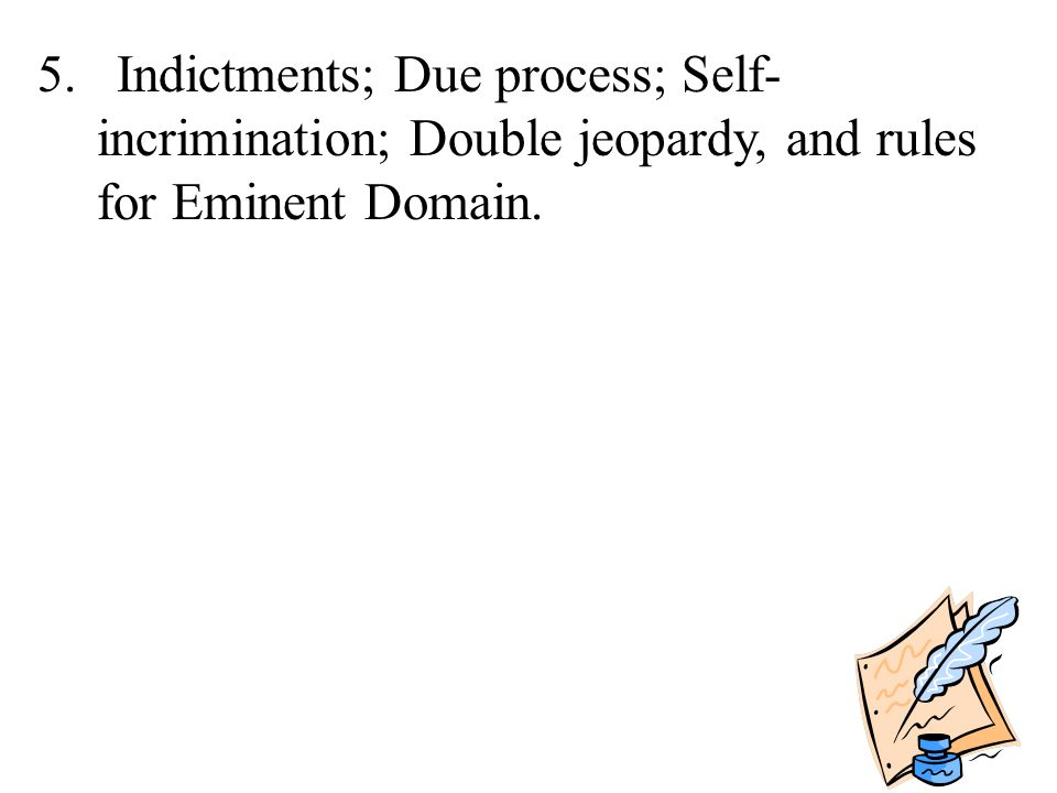 5. Indictments; Due process; Self-incrimination; Double jeopardy, and rules for Eminent Domain.