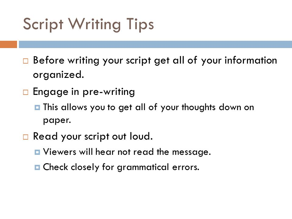 Script Writing Tips Before writing your script get all of your information organized. Engage in pre-writing.