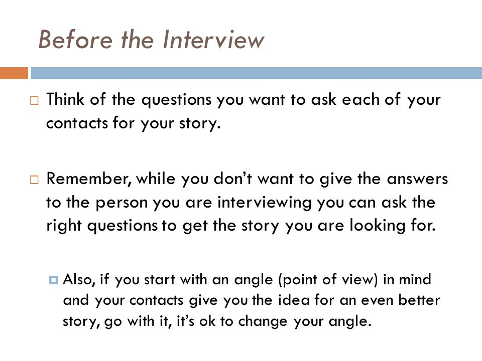 Before the Interview Think of the questions you want to ask each of your contacts for your story.