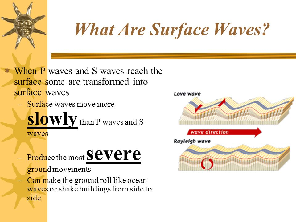 What Are Surface Waves When P waves and S waves reach the surface some are transformed into surface waves.
