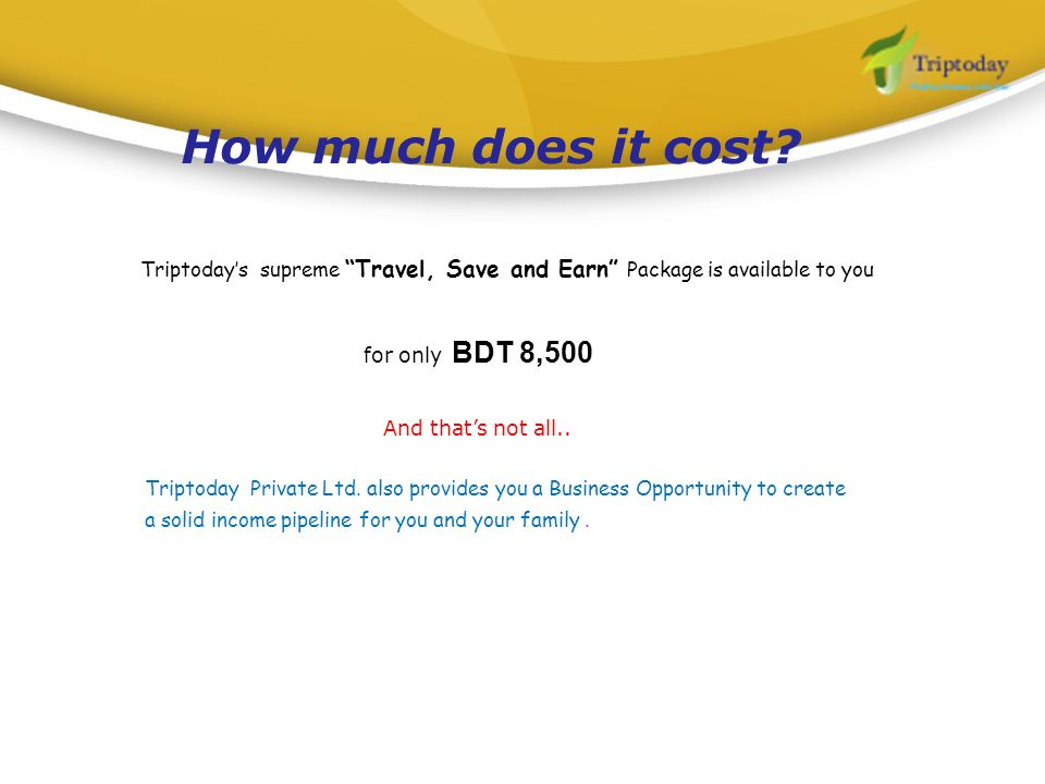 How much does it cost Triptoday's supreme Travel, Save and Earn Package is available to you. for only BDT 8,500.