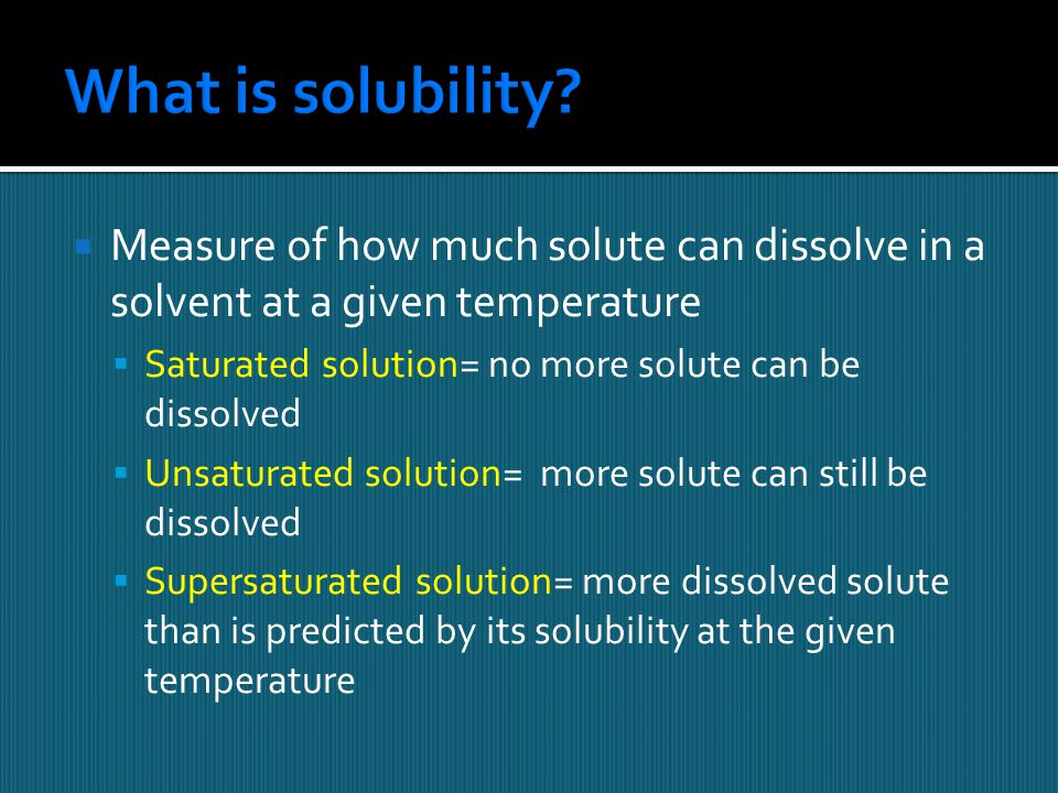 What is solubility Measure of how much solute can dissolve in a solvent at a given temperature. Saturated solution= no more solute can be dissolved.