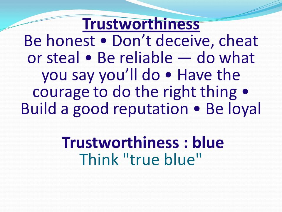 Trustworthiness Be honest • Don't deceive, cheat or steal • Be reliable — do what you say you'll do • Have the courage to do the right thing • Build a good reputation • Be loyal Trustworthiness : blue Think true blue