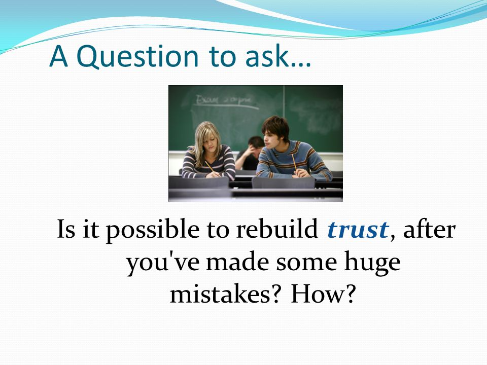 A Question to ask… Is it possible to rebuild trust, after you ve made some huge mistakes How