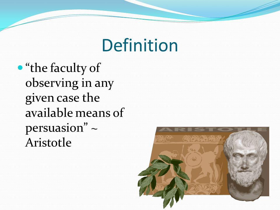Definition the faculty of observing in any given case the available means of persuasion ~ Aristotle.
