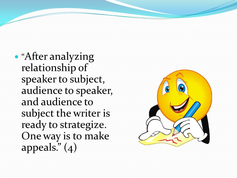 After analyzing relationship of speaker to subject, audience to speaker, and audience to subject the writer is ready to strategize.