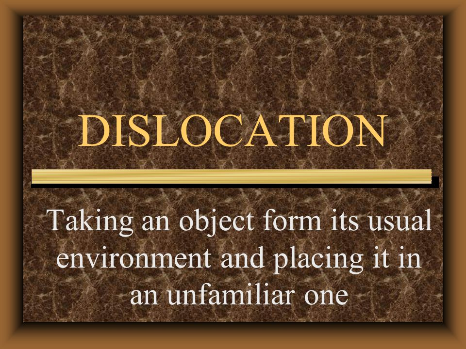 DISLOCATION Taking an object form its usual environment and placing it in an unfamiliar one