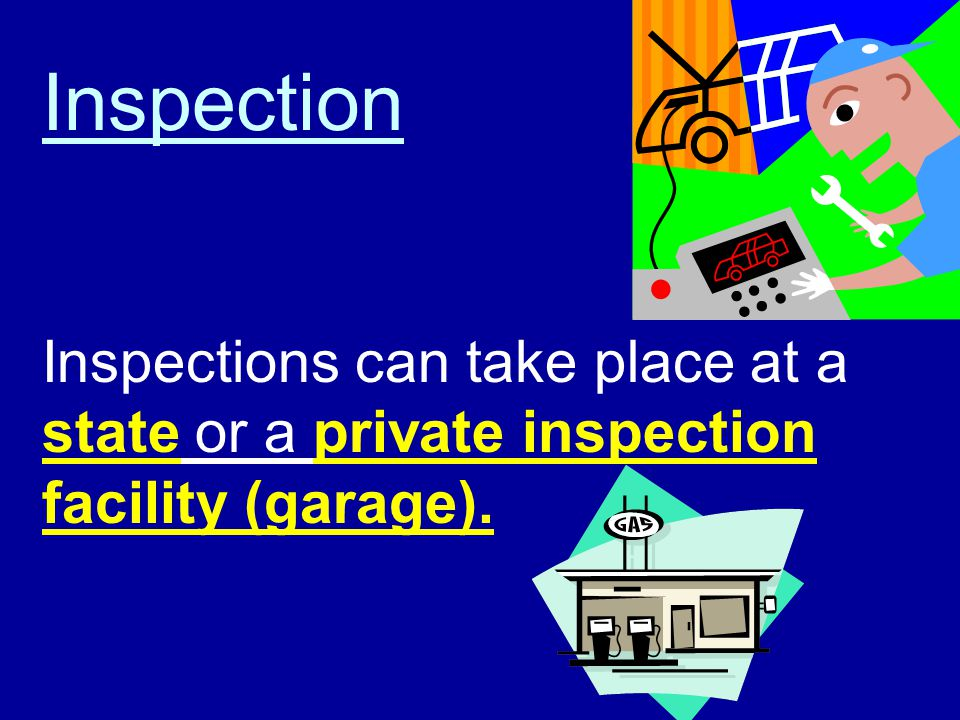 Inspection Inspections can take place at a state or a private inspection facility (garage).