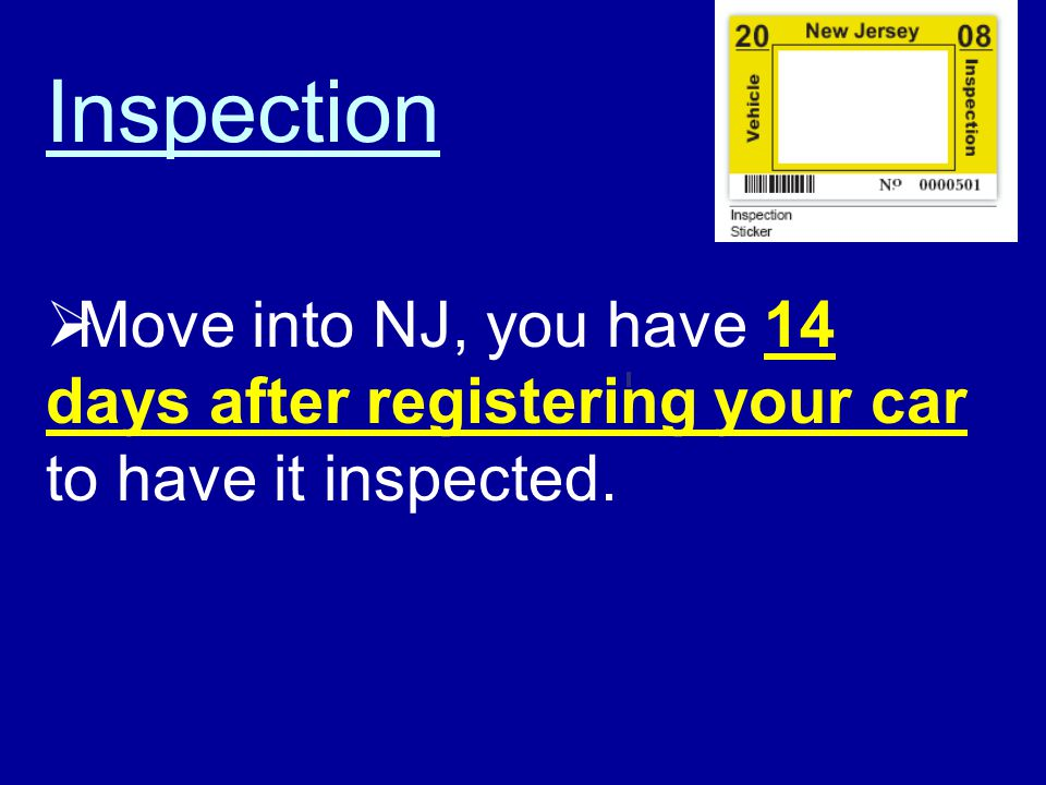 Inspection Move into NJ, you have 14 days after registering your car to have it inspected.