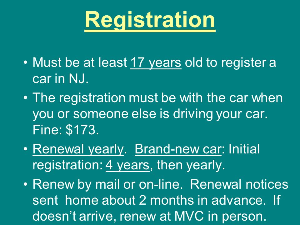 Registration Must be at least 17 years old to register a car in NJ.