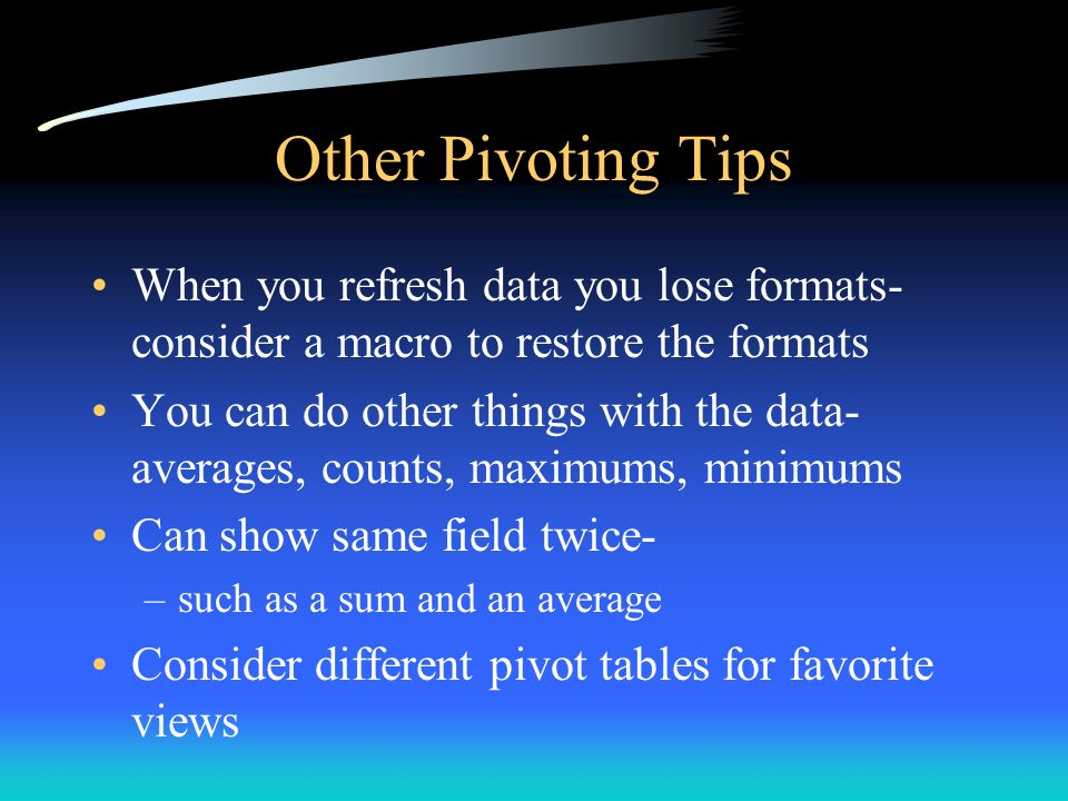 Other Pivoting Tips When you refresh data you lose formats- consider a macro to restore the formats.