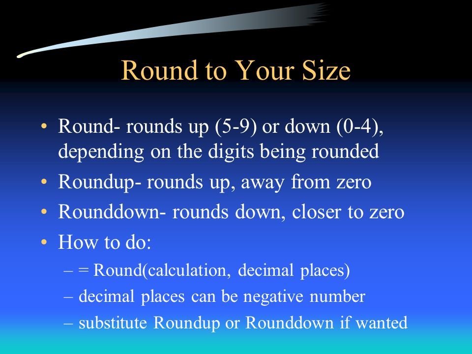 Round to Your Size Round- rounds up (5-9) or down (0-4), depending on the digits being rounded. Roundup- rounds up, away from zero.