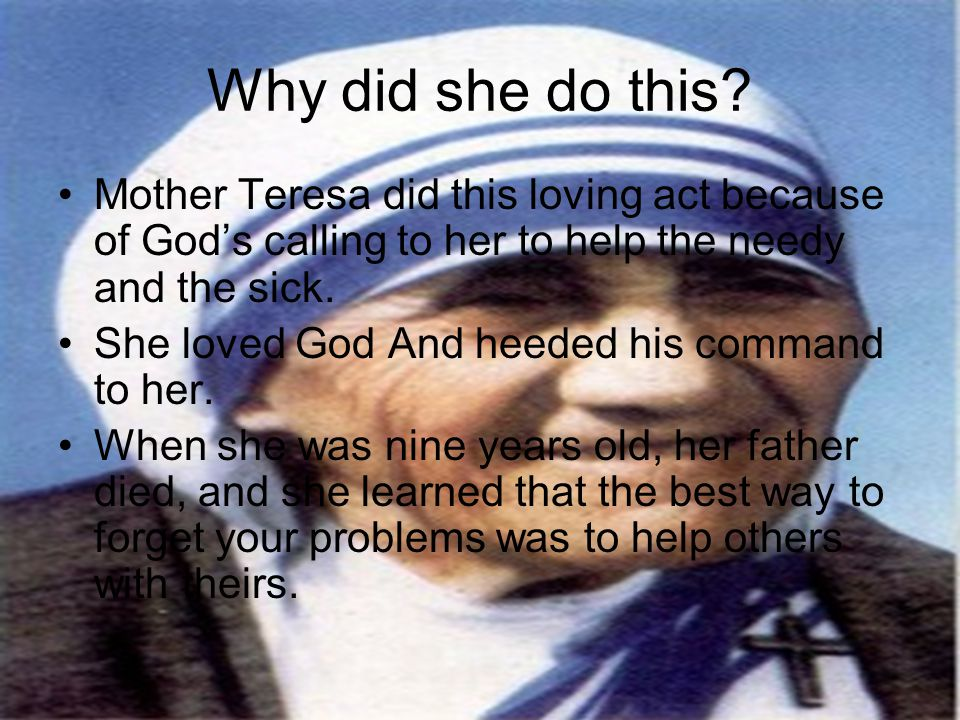 Why did she do this Mother Teresa did this loving act because of God's calling to her to help the needy and the sick.