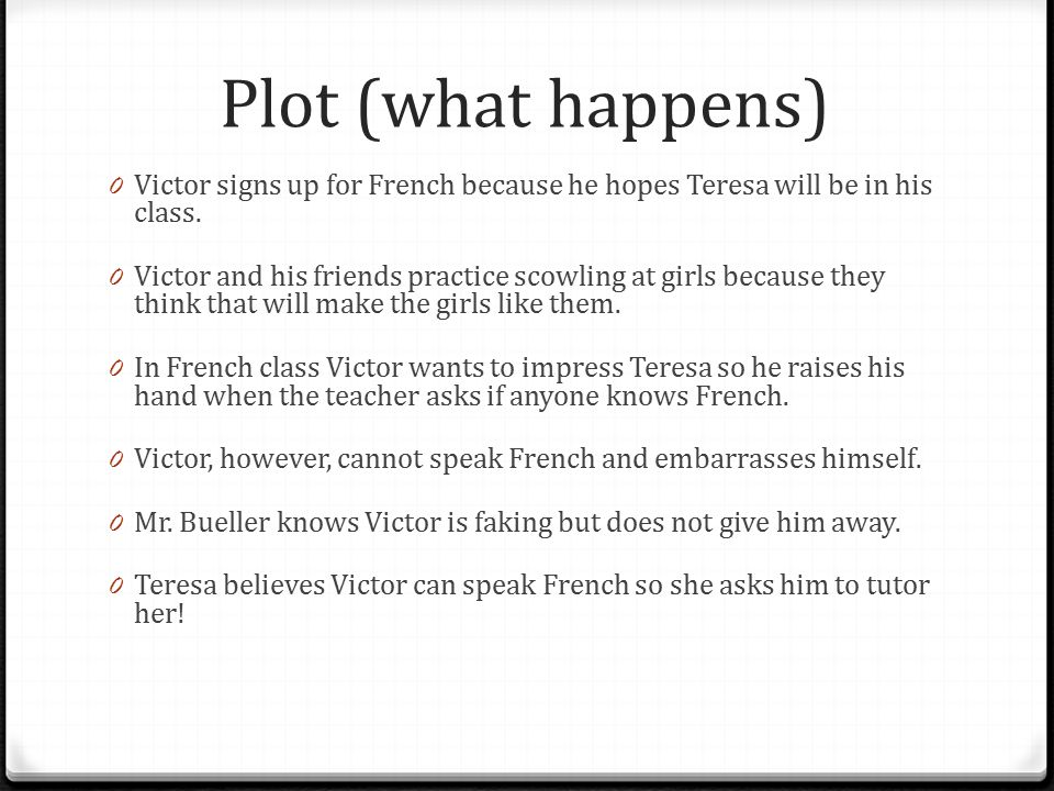 Plot (what happens) Victor signs up for French because he hopes Teresa will be in his class.