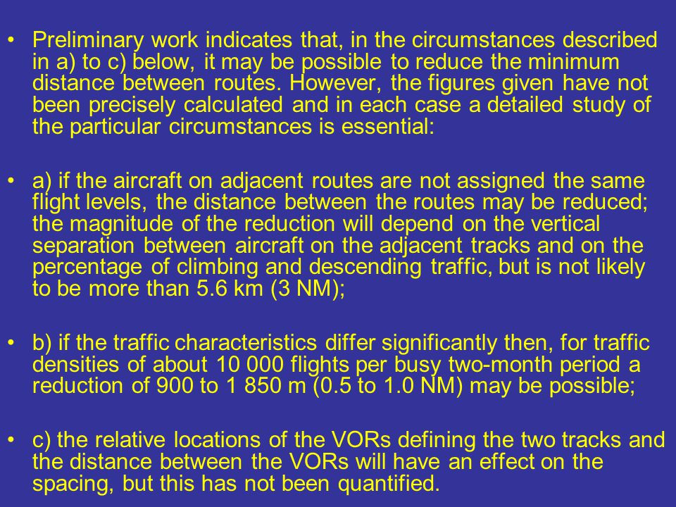 Preliminary work indicates that, in the circumstances described in a) to c) below, it may be possible to reduce the minimum distance between routes. However, the figures given have not been precisely calculated and in each case a detailed study of the particular circumstances is essential: