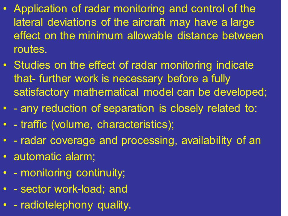 Application of radar monitoring and control of the lateral deviations of the aircraft may have a large effect on the minimum allowable distance between routes.