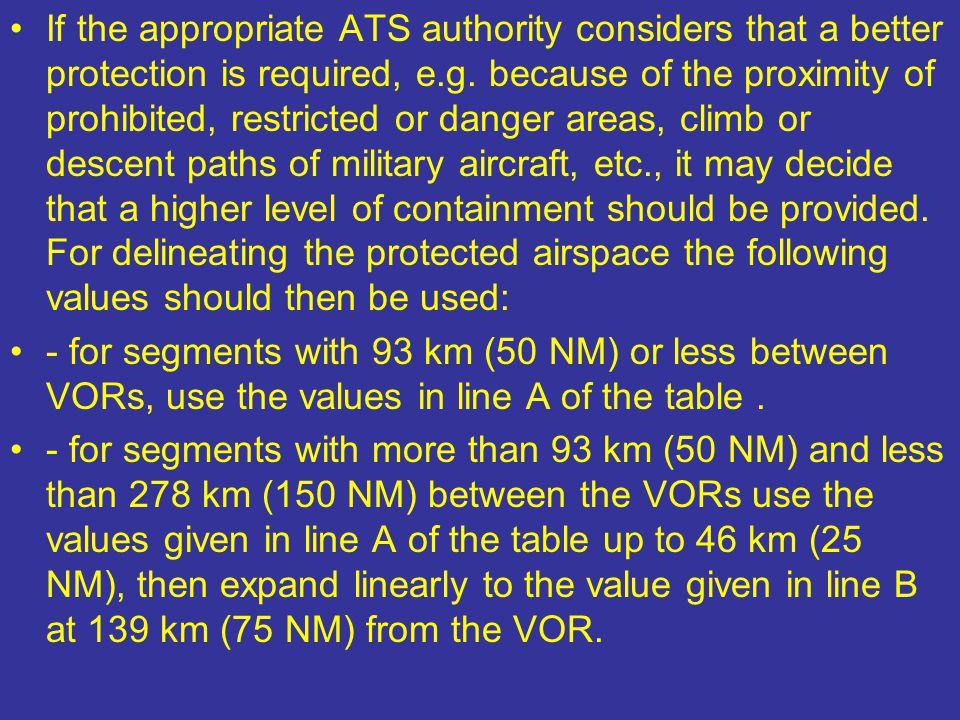 If the appropriate ATS authority considers that a better protection is required, e.g. because of the proximity of prohibited, restricted or danger areas, climb or descent paths of military aircraft, etc., it may decide that a higher level of containment should be provided. For delineating the protected airspace the following values should then be used: