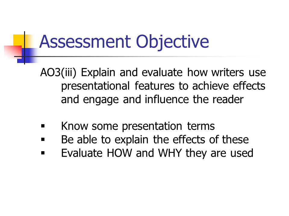 Assessment Objective AO3(iii) Explain and evaluate how writers use presentational features to achieve effects and engage and influence the reader.