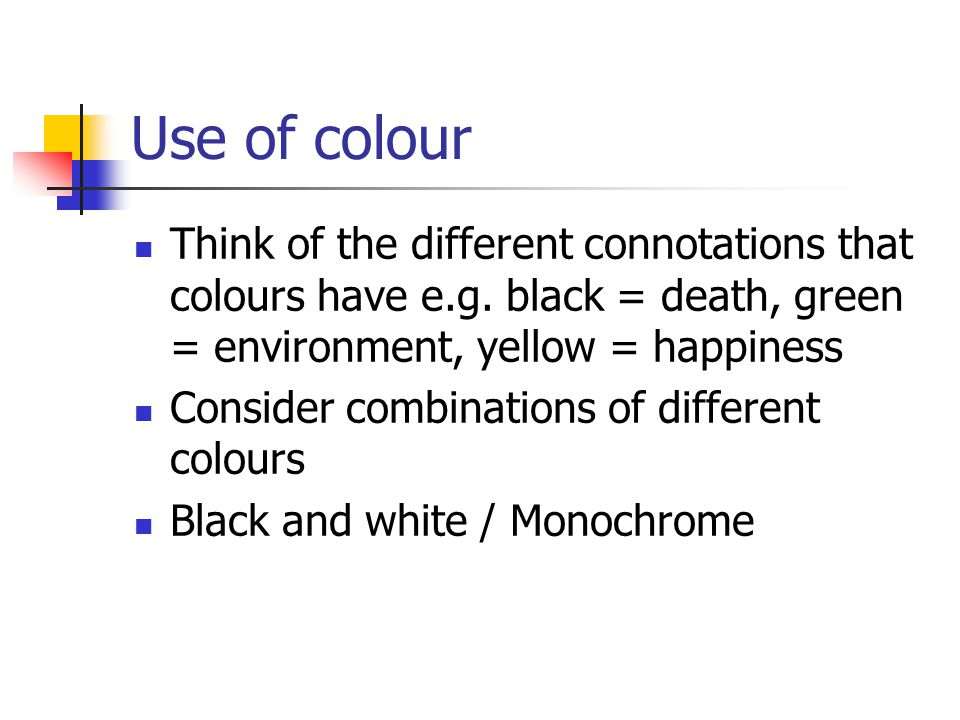 Use of colour Think of the different connotations that colours have e.g. black = death, green = environment, yellow = happiness.