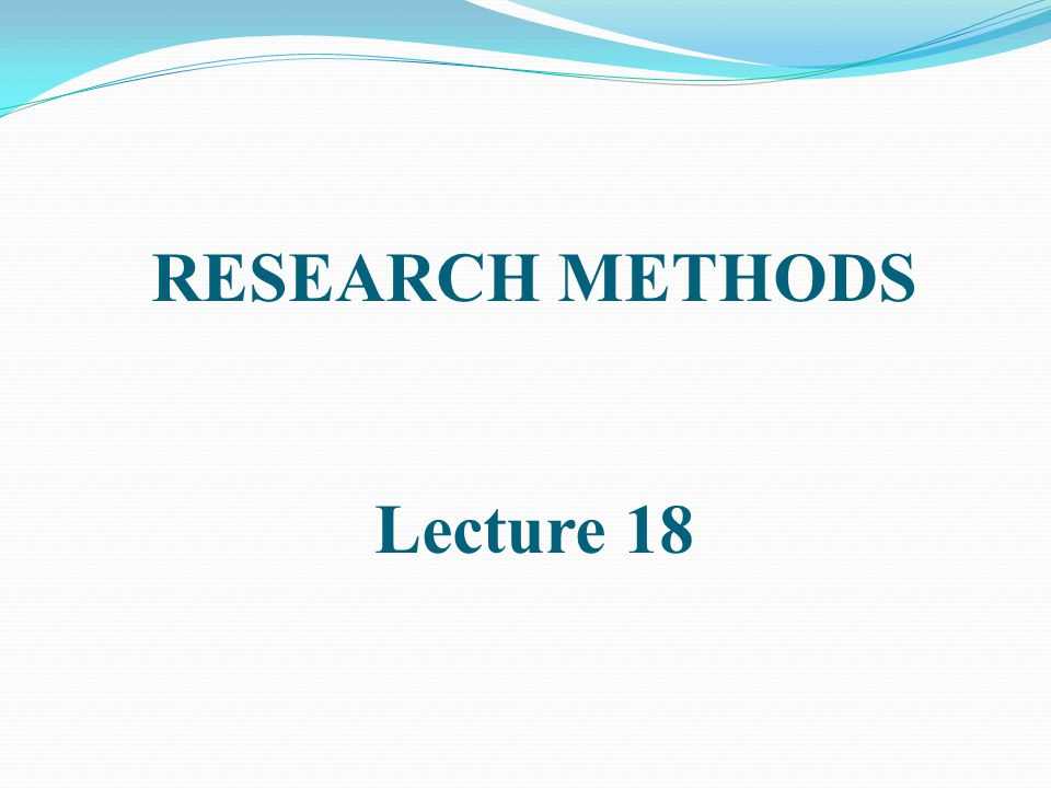 RESEARCH METHODS Lecture 18
