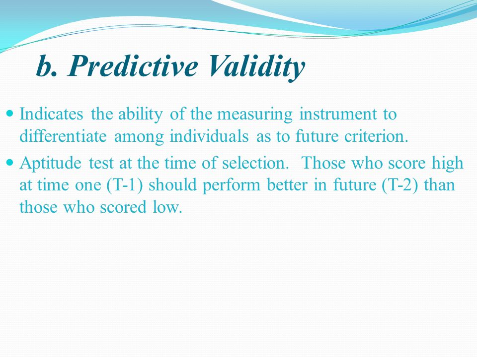 b. Predictive Validity Indicates the ability of the measuring instrument to differentiate among individuals as to future criterion.