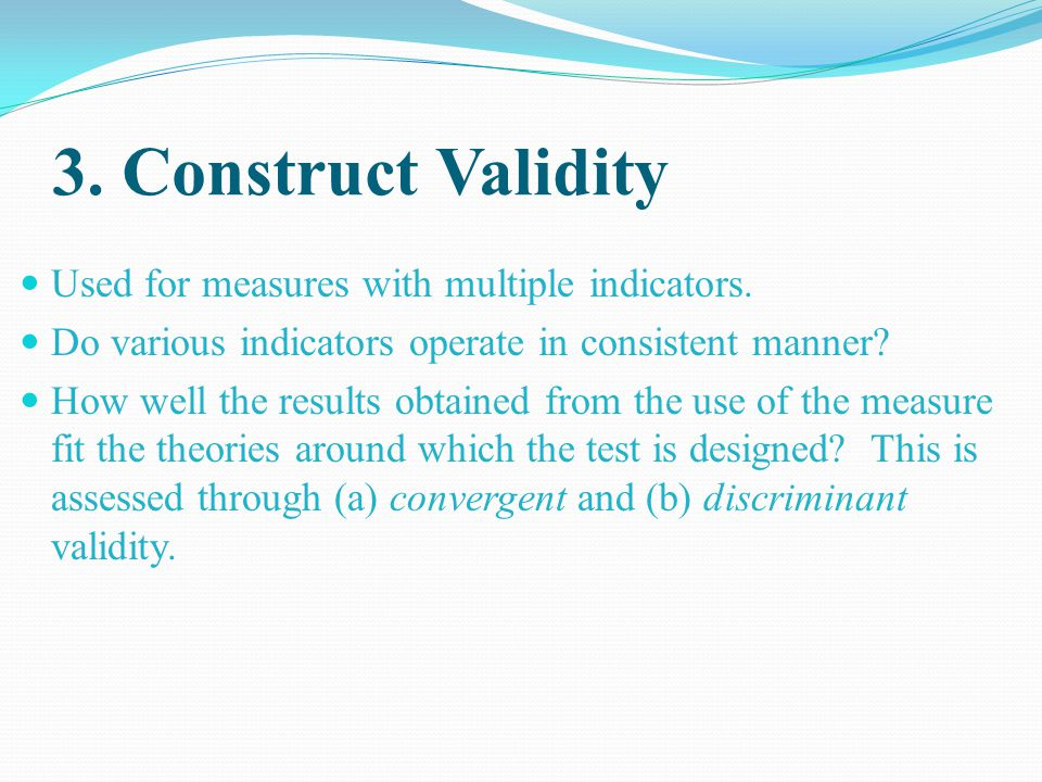 3. Construct Validity Used for measures with multiple indicators.