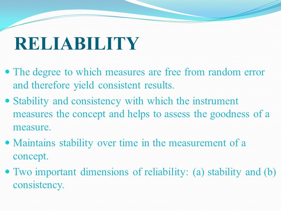 RELIABILITY The degree to which measures are free from random error and therefore yield consistent results.