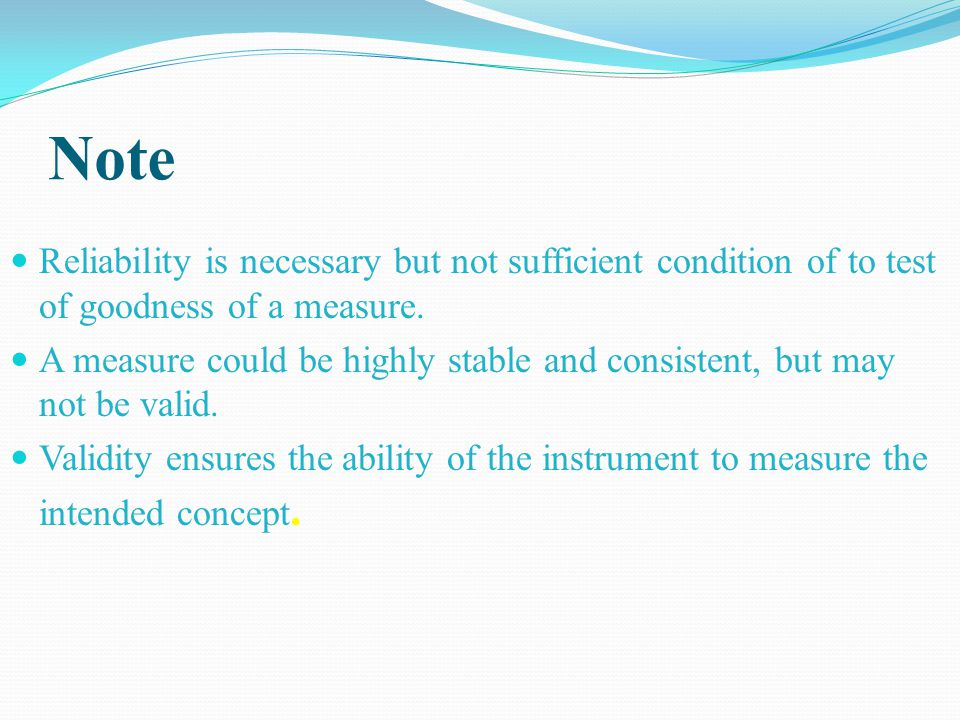 Note Reliability is necessary but not sufficient condition of to test of goodness of a measure.
