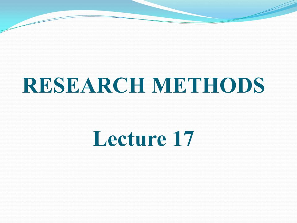 RESEARCH METHODS Lecture 17