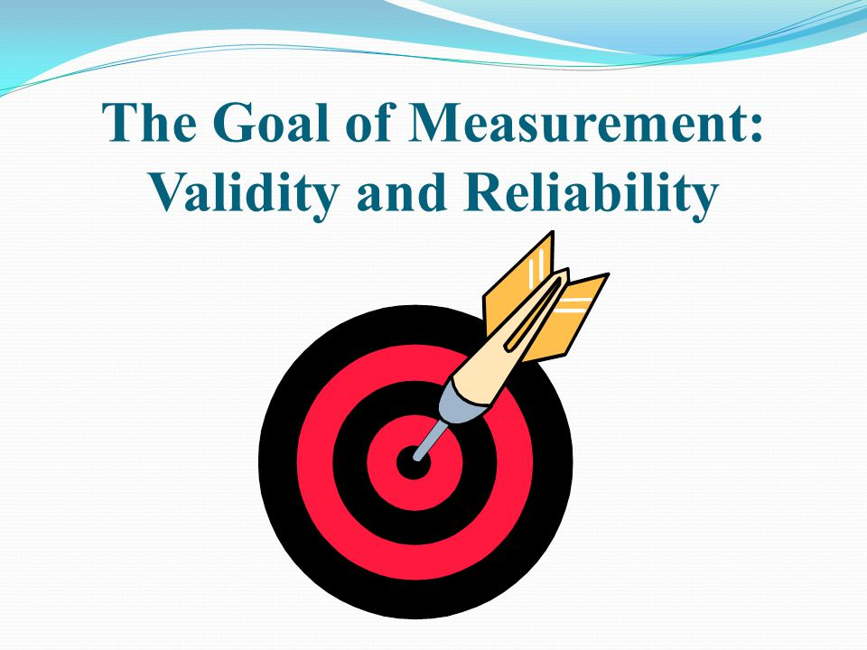 The Goal of Measurement: Validity and Reliability