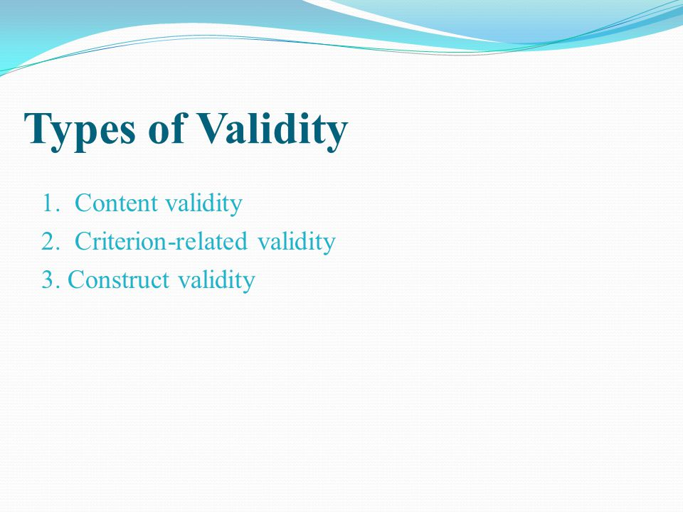 Types of Validity 1. Content validity 2. Criterion-related validity 3. Construct validity