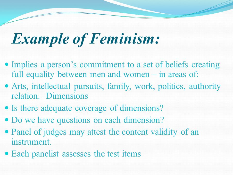 Example of Feminism: Implies a person's commitment to a set of beliefs creating full equality between men and women – in areas of: