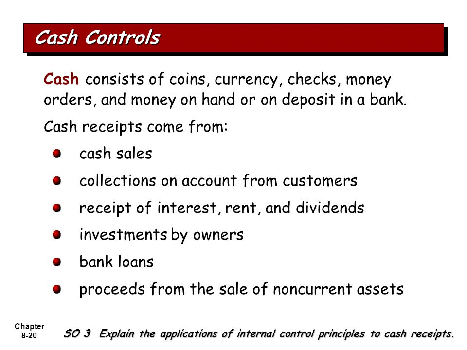 Cash Controls Cash consists of coins, currency, checks, money orders, and money on hand or on deposit in a bank.