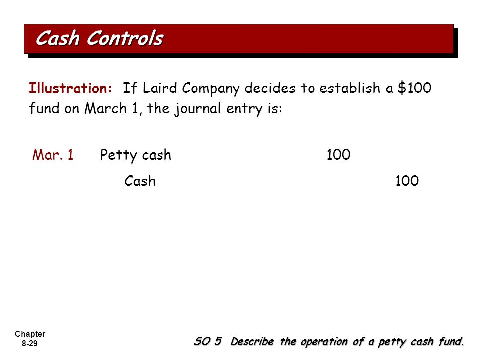 Cash Controls Illustration: If Laird Company decides to establish a $100 fund on March 1, the journal entry is: