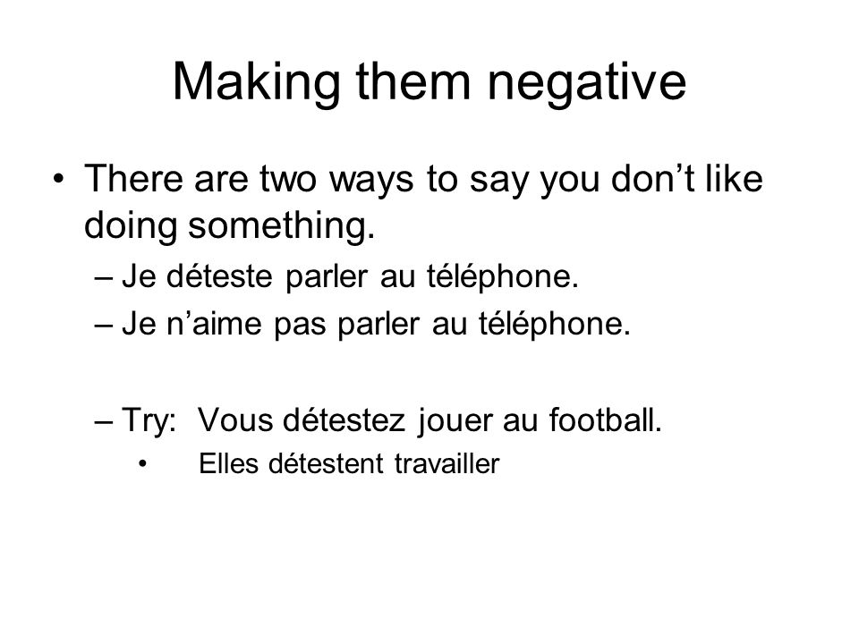 Making them negative There are two ways to say you don't like doing something. Je déteste parler au téléphone.