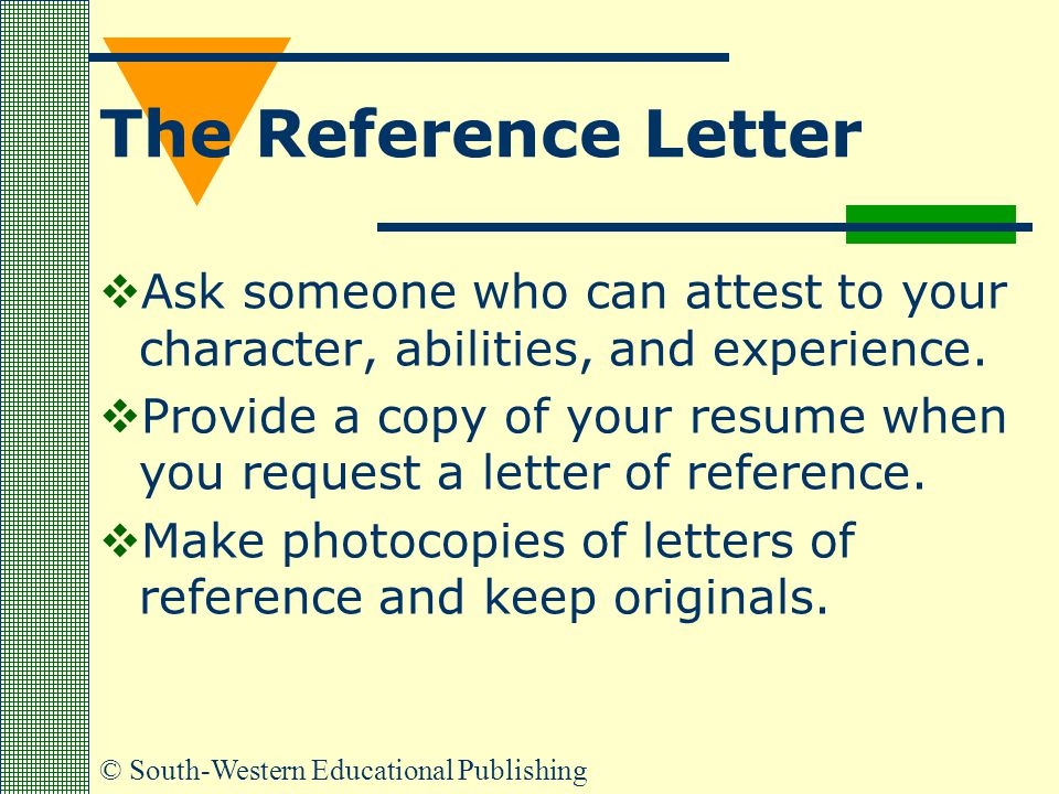 The Reference Letter Ask someone who can attest to your character, abilities, and experience.