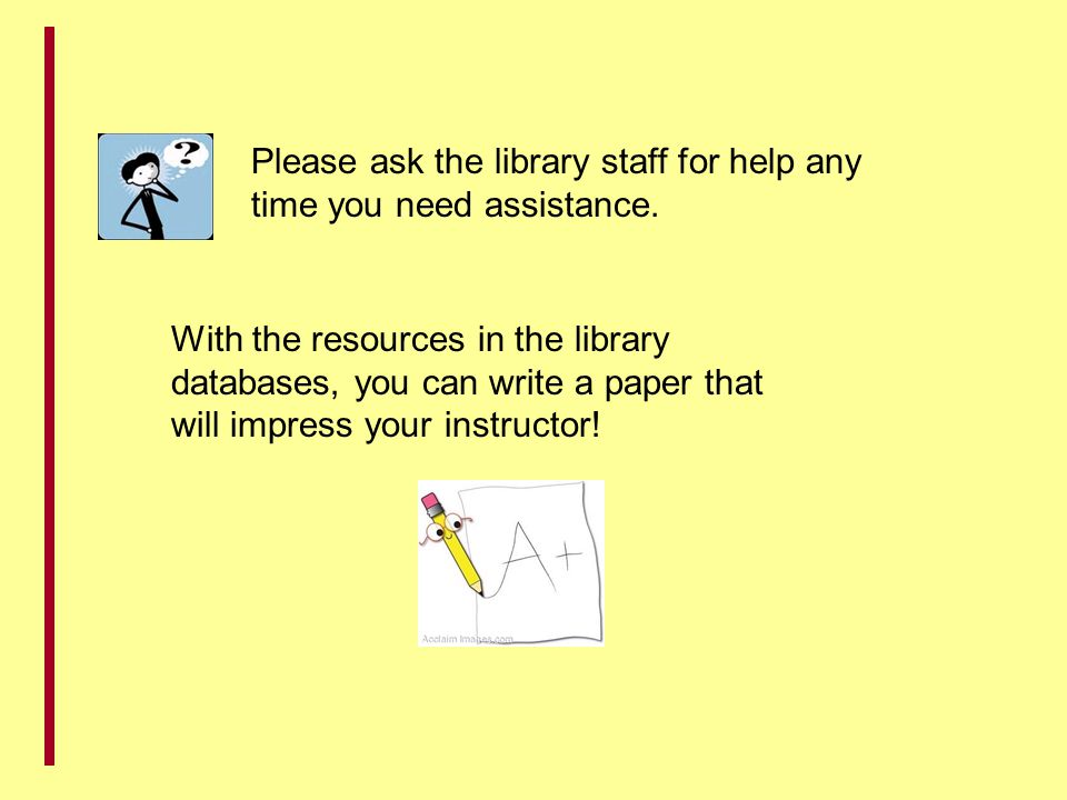 Please ask the library staff for help any time you need assistance.