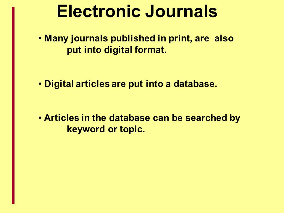 Electronic Journals Many journals published in print, are also put into digital format. Digital articles are put into a database.