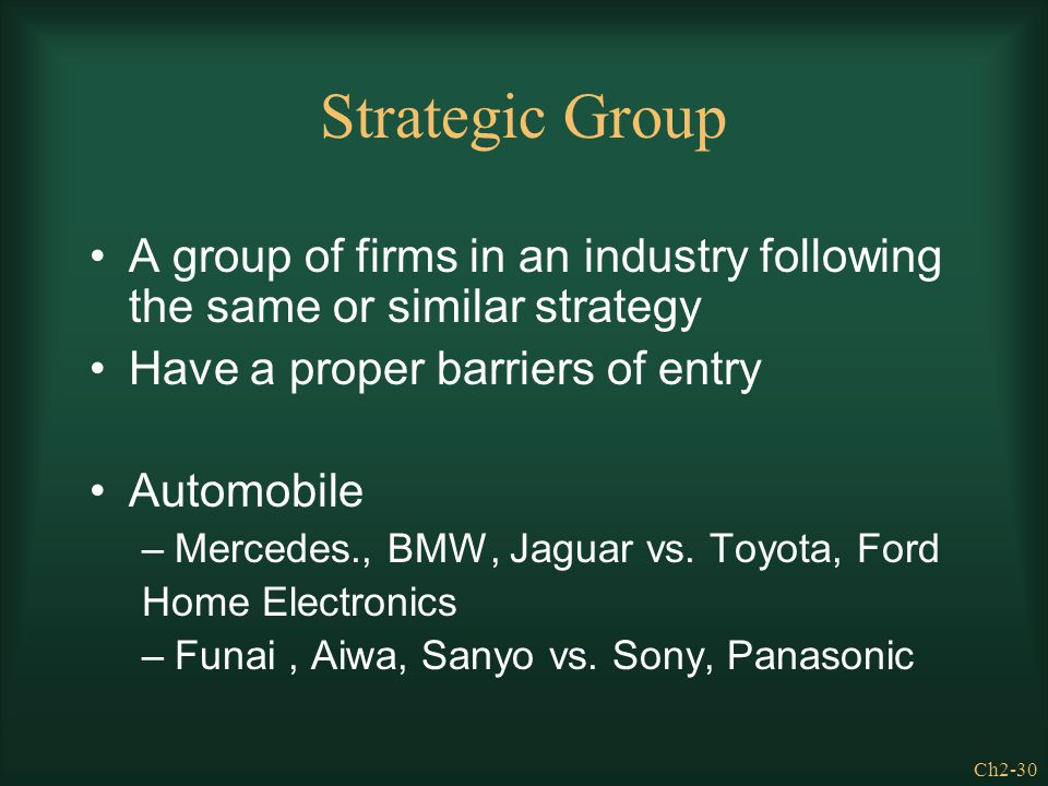 Strategic Group A group of firms in an industry following the same or similar strategy. Have a proper barriers of entry.