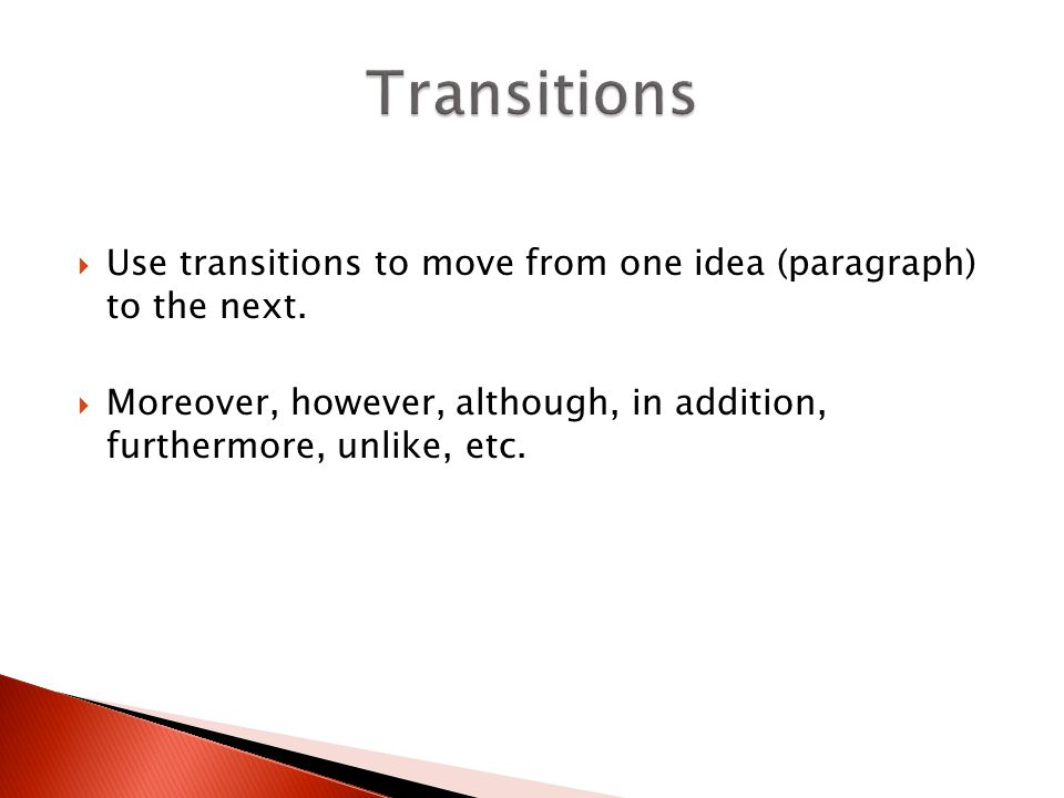 Transitions Use transitions to move from one idea (paragraph) to the next.