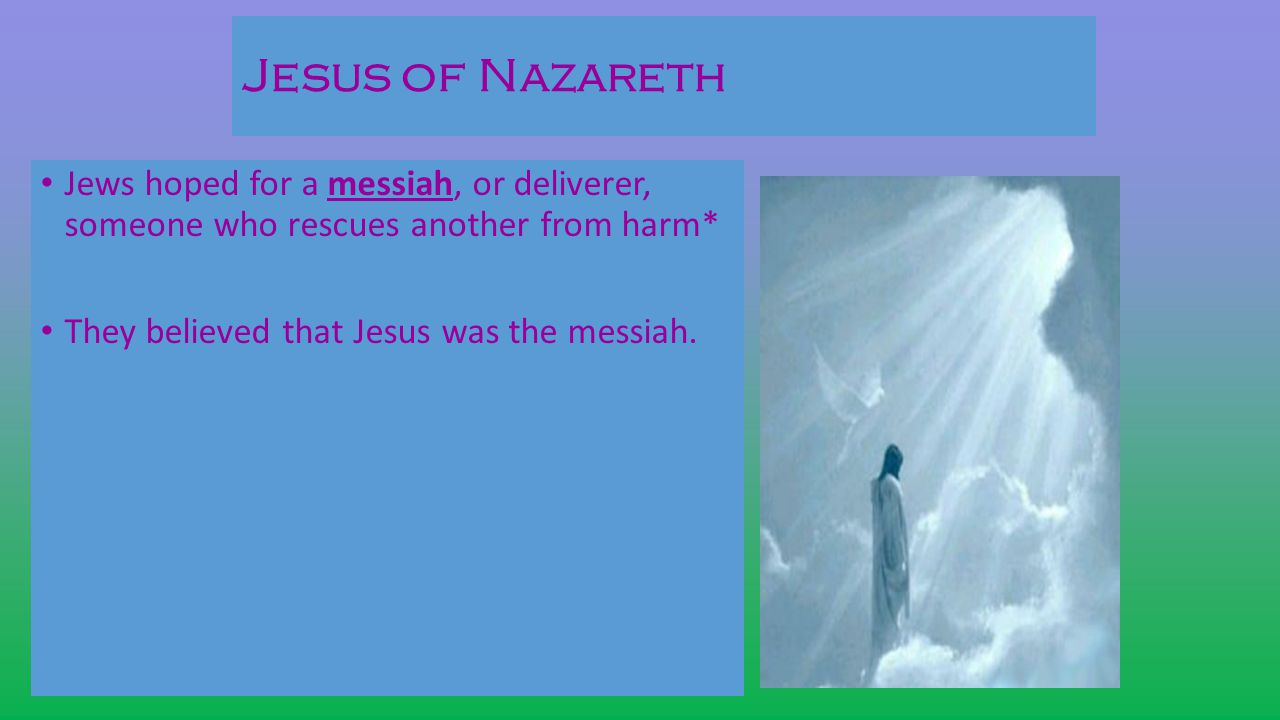 Jesus of Nazareth Jews hoped for a messiah, or deliverer, someone who rescues another from harm* They believed that Jesus was the messiah.