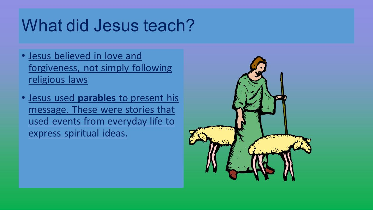 What did Jesus teach Jesus believed in love and forgiveness, not simply following religious laws.