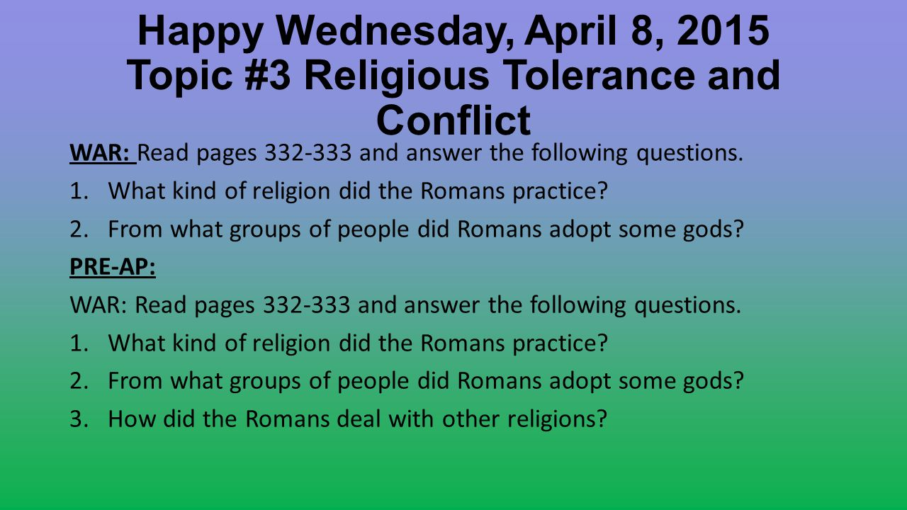 Happy Wednesday, April 8, 2015 Topic #3 Religious Tolerance and Conflict