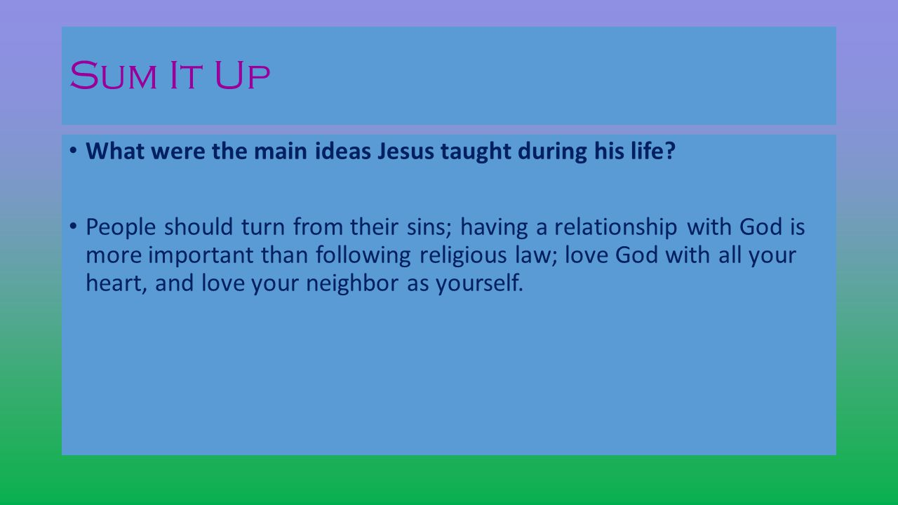 Sum It Up What were the main ideas Jesus taught during his life