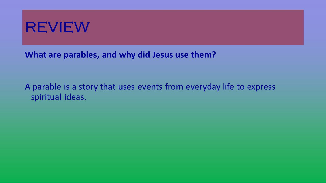 REVIEW What are parables, and why did Jesus use them