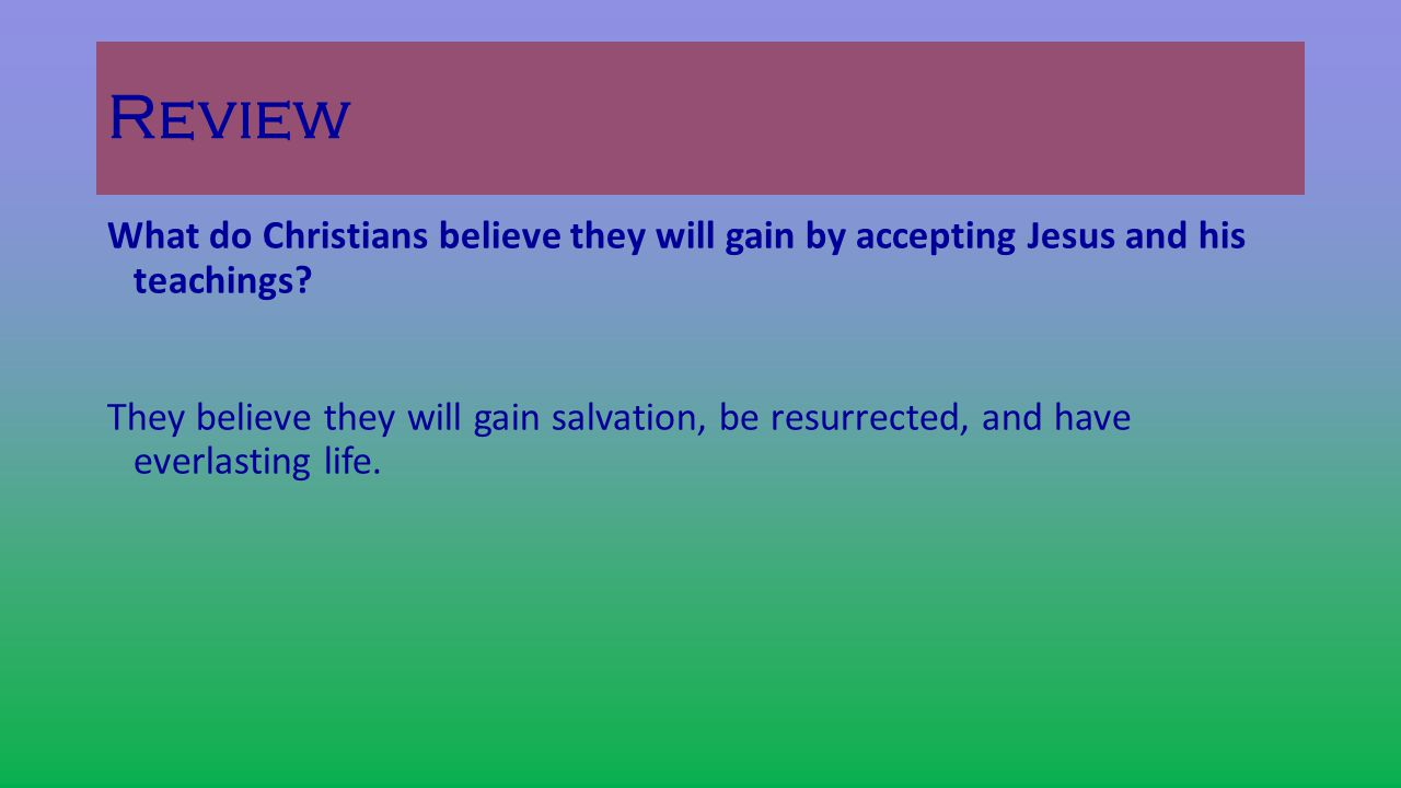 Review What do Christians believe they will gain by accepting Jesus and his teachings