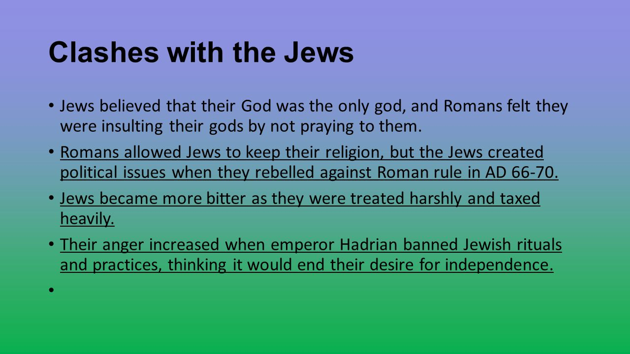 Clashes with the Jews Jews believed that their God was the only god, and Romans felt they were insulting their gods by not praying to them.