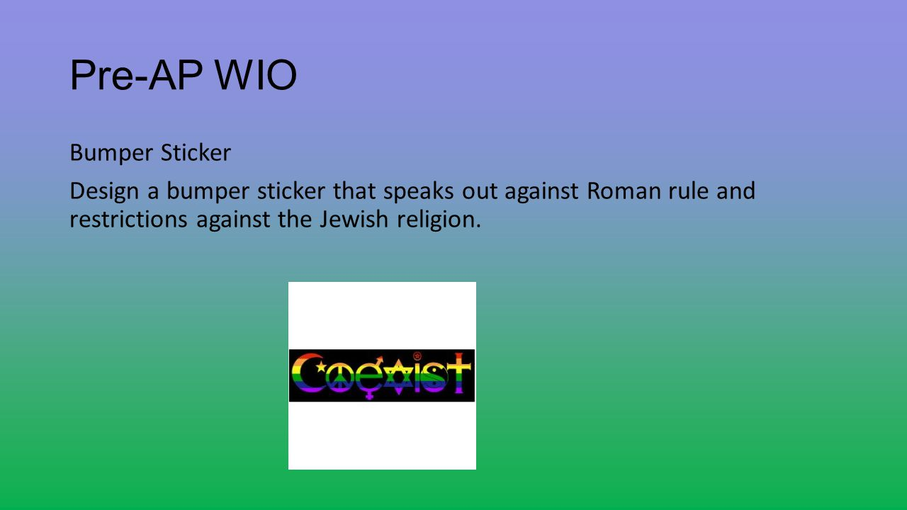 Pre-AP WIO Bumper Sticker Design a bumper sticker that speaks out against Roman rule and restrictions against the Jewish religion.