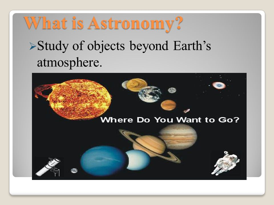 What is Astronomy Study of objects beyond Earth's atmosphere.