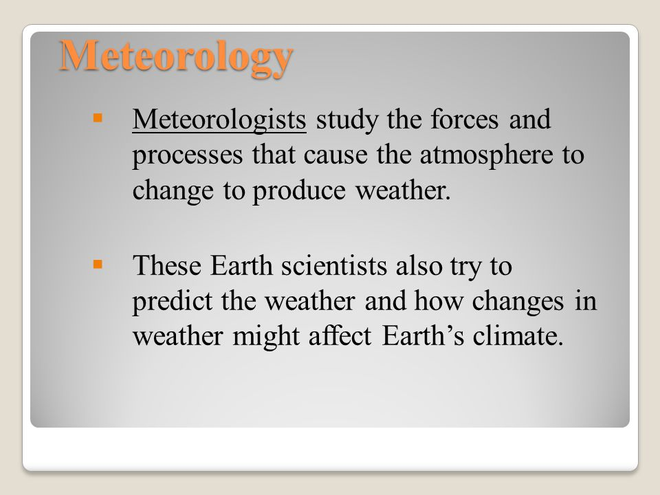 Meteorology Meteorologists study the forces and processes that cause the atmosphere to change to produce weather.